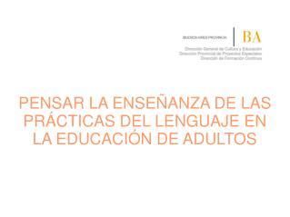 PENSAR LA ENSEÑANZA DE LAS PRÁCTICAS DEL LENGUAJE EN LA EDUCACIÓN DE ADULTOS