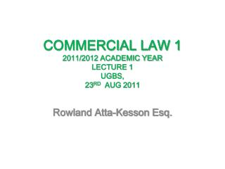 COMMERCIAL LAW 1 2011/2012 ACADEMIC YEAR  LECTURE 1 UGBS,  23 RD   AUG 2011