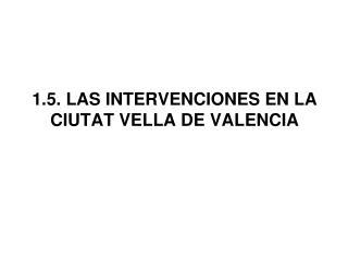 1.5. LAS INTERVENCIONES EN LA CIUTAT VELLA DE VALENCIA