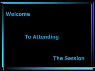 Welcome  			To Attending 						The Session