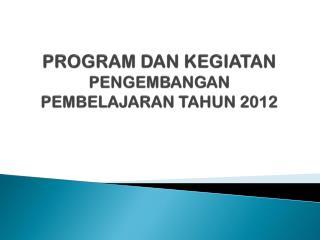 PROGRAM DAN KEGIATAN  PENGEMBANGAN PEMBELAJARAN TAHUN 2012