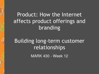 Product: How the Internet affects product offerings and branding  Building long-term customer relationships