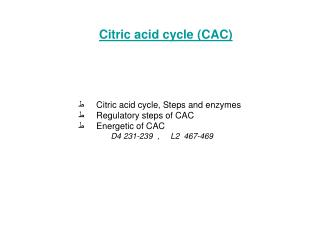 ? ���� Citric acid cycle, Steps and enzymes ? ���� Regulatory steps of CAC ? ���� Energetic of CAC