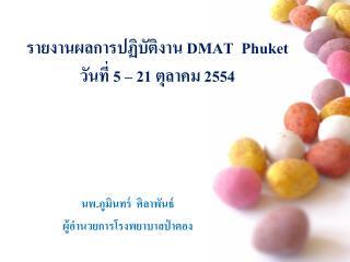 รายงานผลการปฏิบัติงาน  DMAT  Phuket    วันที่  5 – 21  ตุลาคม  2554