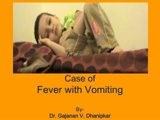 Case of   Fever with Vomiting By-  Dr. Gajanan V. Dhanipkar