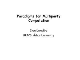 Paradigms for Multiparty Computation Ivan Damgård BRICS, Århus University