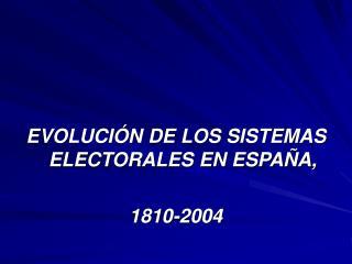 EVOLUCIÓN DE LOS SISTEMAS ELECTORALES EN ESPAÑA, 1810-2004