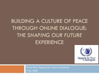 BUILDING A CULTURE OF PEACE THROUGH ONLINE DIALOGUE: THE  SHAPING OUR FUTURE  EXPERIENCE