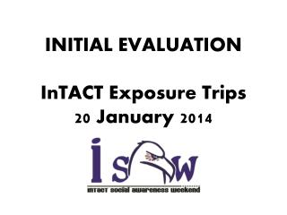 INITIAL EVALUATION InTACT Exposure Trips  20 January 2014
