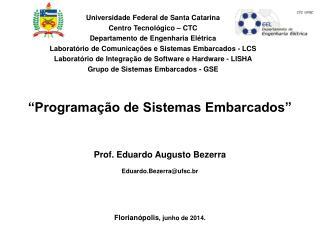"""""""Programação de Sistemas Embarcados"""" Prof. Eduardo Augusto Bezerra Eduardo.Bezerra@ufsc.br"""