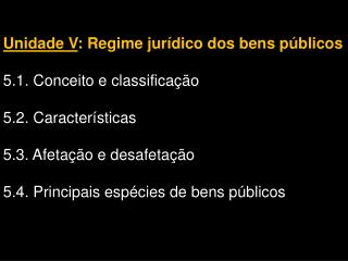 Unidade V : Regime jurídico dos bens públicos 5.1. Conceito e classificação 5.2. Características