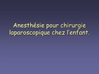Anesthésie pour chirurgie laparoscopique chez l'enfant.