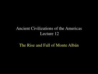 Ancient Civilizations of the Americas  Lecture 12