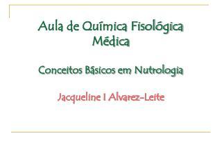 Aula de Qu mica Fisol gica M dica  Conceitos B sicos em Nutrologia  Jacqueline I Alvarez-Leite