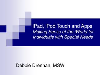 iPad, iPod Touch and Apps Making Sense of the iWorld for Individuals with Special Needs