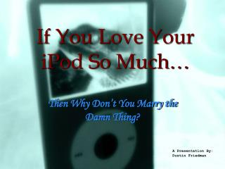 If You Love Your iPod So Much…