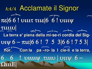 A : 4/4  Acclamate il Signor