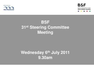 BSF  31 st  Steering Committee Meeting Wednesday 6 th  July 2011 9.30am