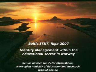 Baltic IT&T, Riga 2007 Identity Management within the educational sector in Norway