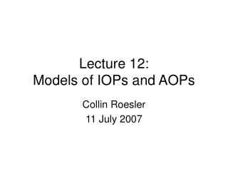 Lecture 12: Models of IOPs and AOPs