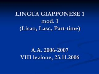 LINGUA GIAPPONESE 1 mod. 1  (Lisao, Lasc, Part-time) A.A. 2006-2007 VIII lezione, 23.11.2006