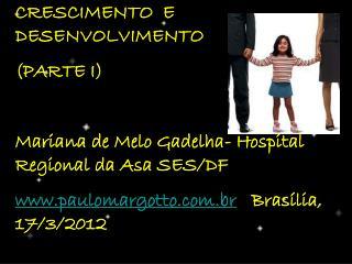 CRESCIMENTO  E DESENVOLVIMENTO (PARTE I) Mariana de Melo Gadelha- Hospital Regional da Asa SES/DF