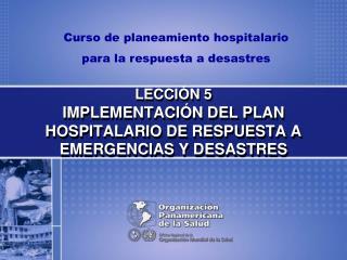 LECCIÓN 5 IMPLEMENTACIÓN DEL PLAN HOSPITALARIO DE RESPUESTA A EMERGENCIAS Y DESASTRES