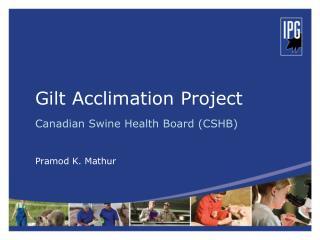 Gilt Acclimation Project Canadian Swine Health Board (CSHB) Pramod K. Mathur