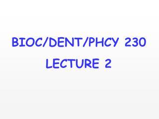 BIOC/DENT/PHCY 230 LECTURE 2