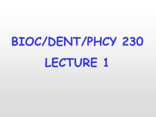BIOC/DENT/PHCY 230 LECTURE 1