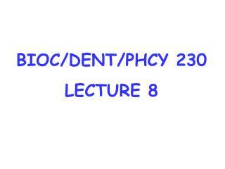 BIOC/DENT/PHCY 230 LECTURE 8