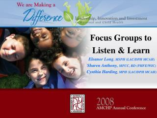 Focus Groups to          Listen & Learn Eleanor Long , MSPH (LAC/DPH MCAH)
