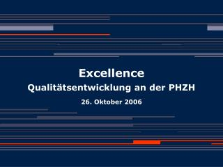 Excellence Qualitätsentwicklung an der PHZH 26. Oktober 2006