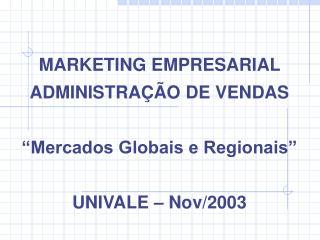 """MARKETING EMPRESARIAL ADMINISTRAÇÃO DE VENDAS """"Mercados Globais e Regionais"""" UNIVALE – Nov/2003"""