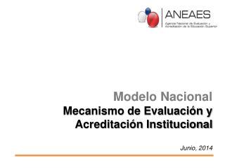 Modelo Nacional Mecanismo de Evaluación y Acreditación Institucional Junio, 2014