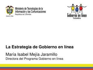 La Estrategia de Gobierno en línea María Isabel Mejía Jaramillo