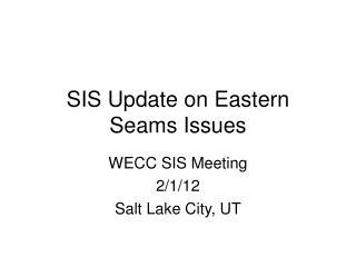 SIS Update on Eastern Seams Issues