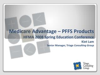 Medicare Advantage – PFFS Products HFMA 2008 Spring Education Conference Kiet Lam