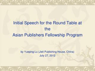 Initial Speech for the Round Table at  the  Asian Publishers Fellowship Program