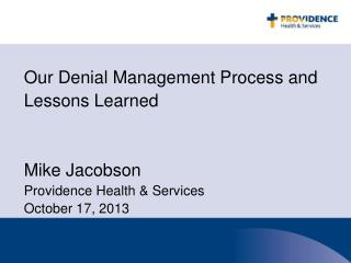 Our Denial Management Process and Lessons Learned Mike Jacobson Providence Health & Services