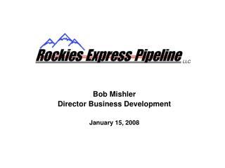 Bob Mishler Director Business Development January 15, 2008