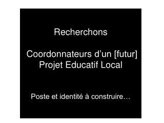 Recherchons   Coordonnateursd'un [futur] Projet Educatif Local  Poste et identité à construire…