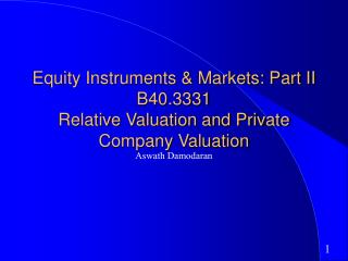 Equity Instruments & Markets: Part II B40.3331 Relative Valuation and Private Company Valuation