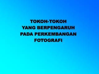 TOKOH-TOKOH  YANG BERPENGARUH  PADA PERKEMBANGAN  FOTOGRAFI