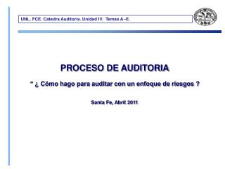 """PROCESO DE AUDITORIA  """" ¿ Cómo hago para auditar con un enfoque de riesgos ?  Santa Fe, Abril 2011"""