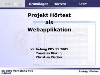 Projekt Hörtest als Webapplikation Vertiefung PDV SS 2005 Tomislav Biskup, Christian Fischer
