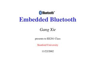 Embedded Bluetooth Gang Xie presents to EE281 Class Stanford University 11/22/2002