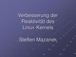 Verbesserung der Reaktivität des  Linux-Kernels Steffen Mazanek