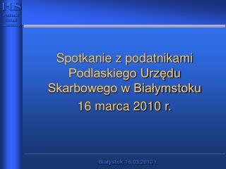 Spotkanie z podatnikami Podlaskiego Urzędu Skarbowego w Białymstoku 16 marca 2010 r.
