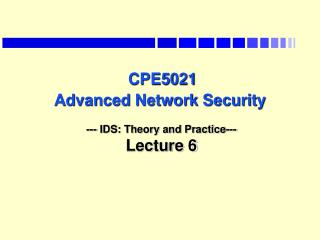 CPE5021 Advanced Network Security --- IDS: Theory and Practice--- Lecture 6